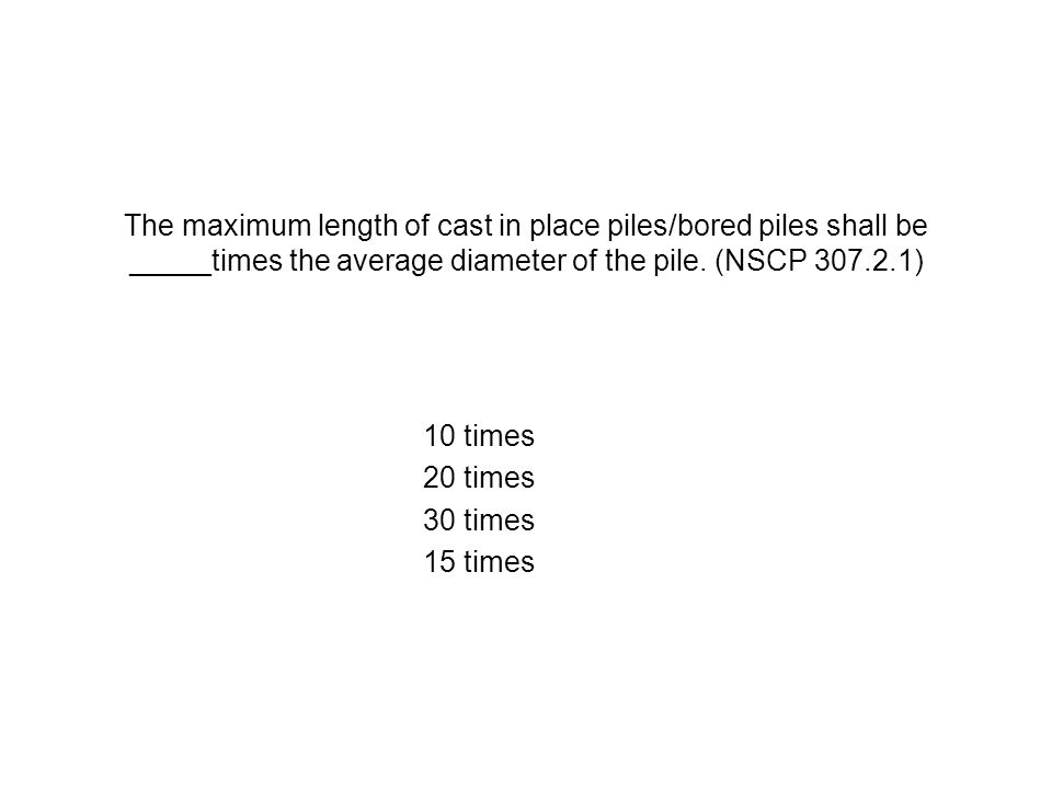 The maximum length of cast in place piles/bored piles shall be _____times the average diameter of the pile. (NSCP 307.2.1) 10 times 20 times 30 times