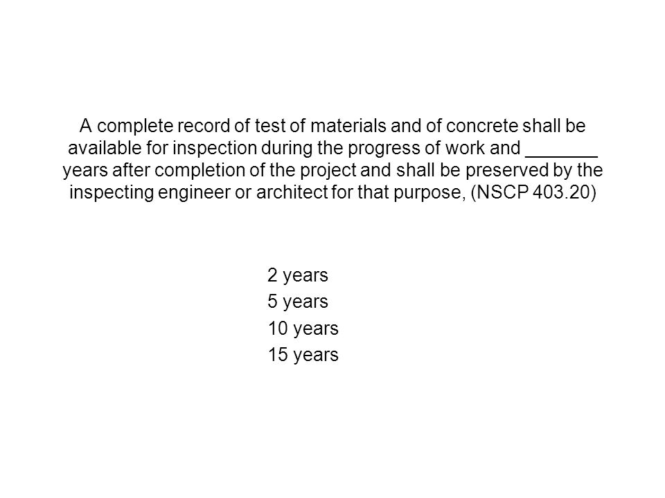 A complete record of test of materials and of concrete shall be available for inspection during the progress of work and _______ years after completion of the project and shall be preserved by the inspecting engineer or architect for that purpose, (NSCP 403.20) 2 years 5 years 10 years 15 years