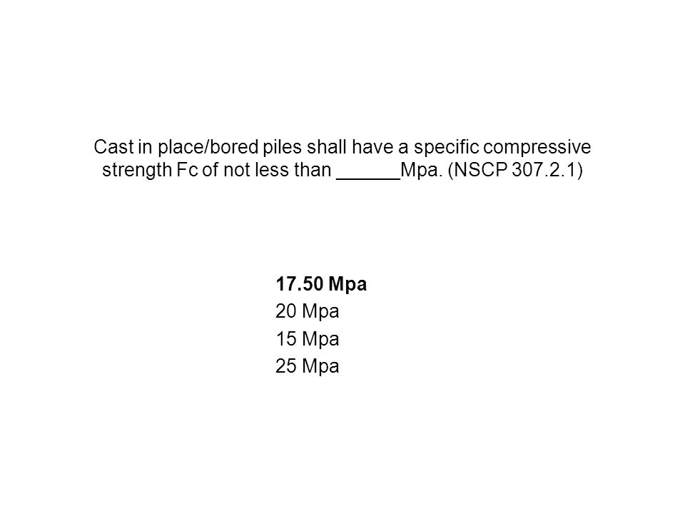 Cast in place/bored piles shall have a specific compressive strength Fc of not less than ______Mpa. (NSCP 307.2.1) 17.50 Mpa 20 Mpa 15 Mpa 25 Mpa