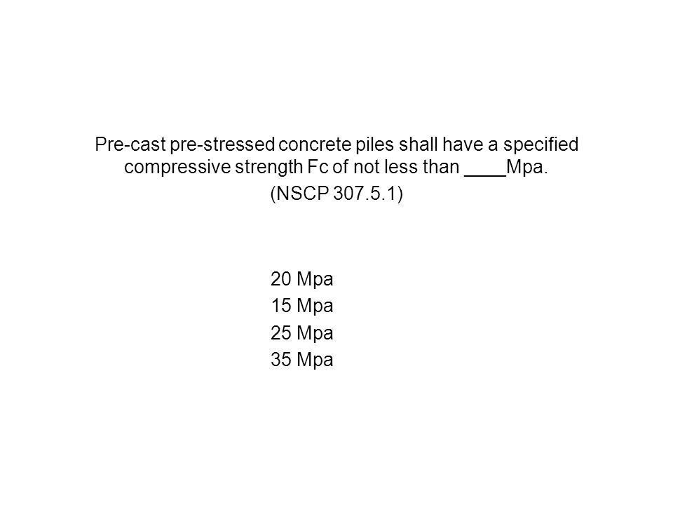 Pre-cast pre-stressed concrete piles shall have a specified compressive strength Fc of not less than ____Mpa. (NSCP 307.5.1) 20 Mpa 15 Mpa 25 Mpa 35 M