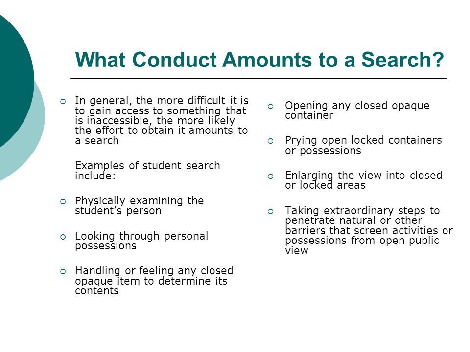 General Definition of Student Search A student search is any action taken by a school official to gain access to any item possessed by a student that is shielded from open public view and located in a place or contained within a thing that is reasonably assumed to have a degree of privacy by nature.