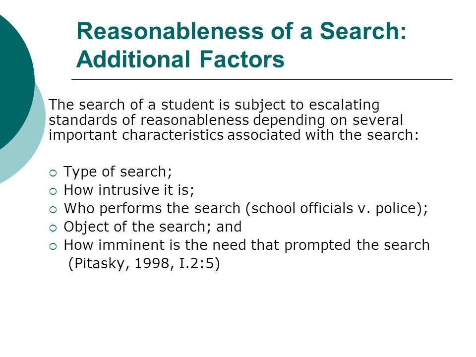 REASONABLENESS OF SEARCH  A reasonable search is: (a) justified at its inception and (b) reasonably related in scope to the circumstances that justified the interference in the first place (New Jersey v.