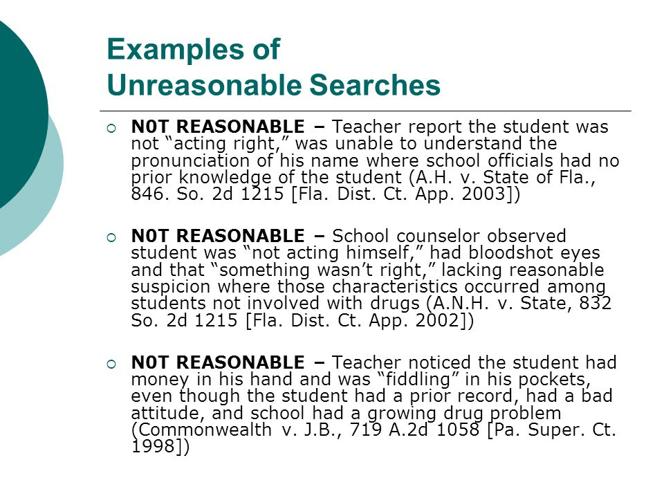 Reasonableness of a Search: Additional Factors The search of a student is subject to escalating standards of reasonableness depending on several important characteristics associated with the search:  Type of search;  How intrusive it is;  Who performs the search (school officials v.