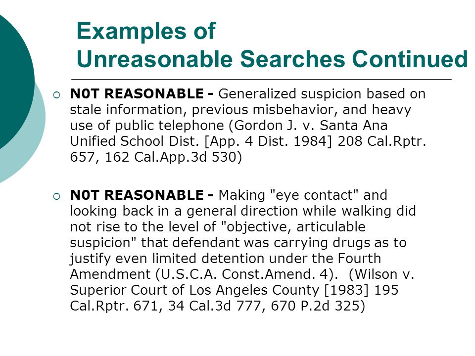 Examples of Unreasonable Searches  N0T REASONABLE – Teacher report the student was not acting right, was unable to understand the pronunciation of his name where school officials had no prior knowledge of the student (A.H.