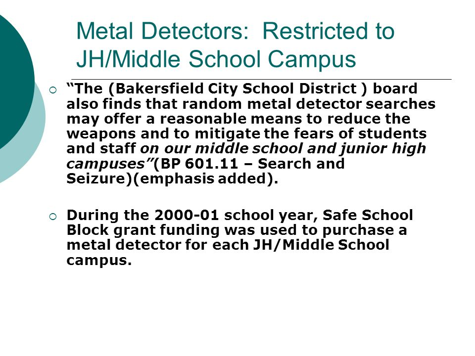 Search Procedure: Use of a Metal Detector With and Without Suspicion Continued Courts have upheld the reasonable use of a metal detector when the school can demonstrate a strong interest in eliminating the threat of death or serious injury to students and staff posed by knives, and, as the evidence in the case law on point indicated (i.e., random metal detector search), the intrusion on the student's liberty was limited (The People of the State of Cal.