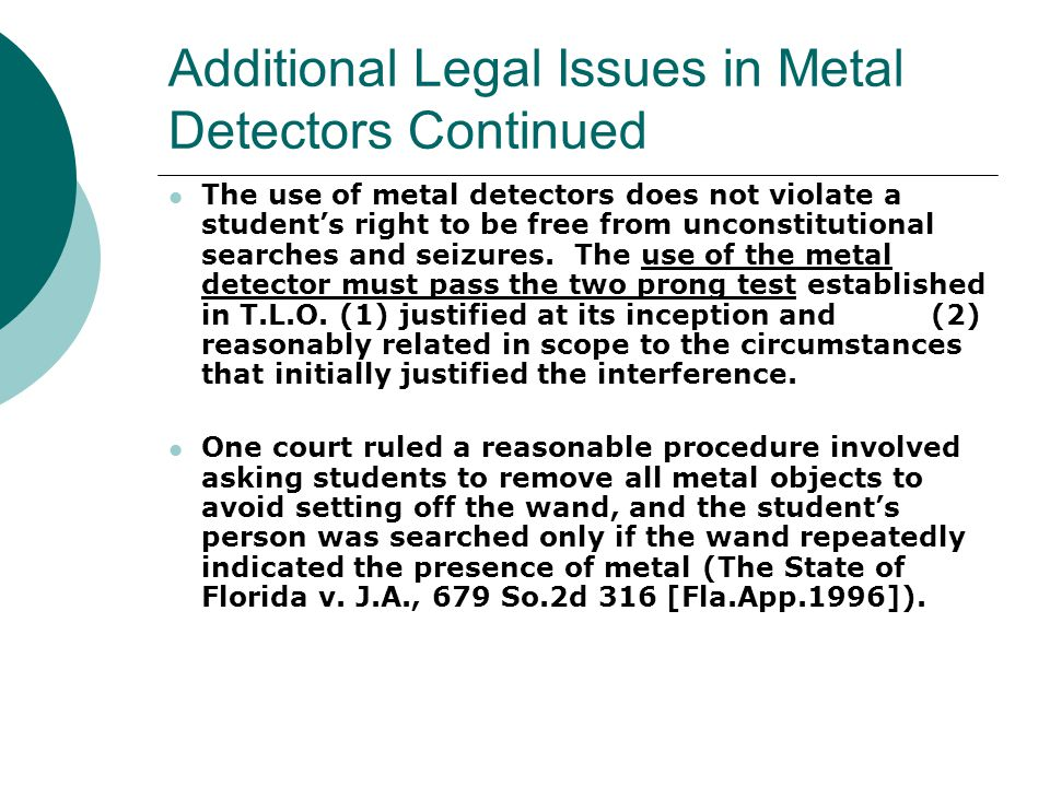 Additional Legal Issues in Metal Detectors Continued  A student entering the school building, saw metal detectors, and then revealed his pistol to an officer.