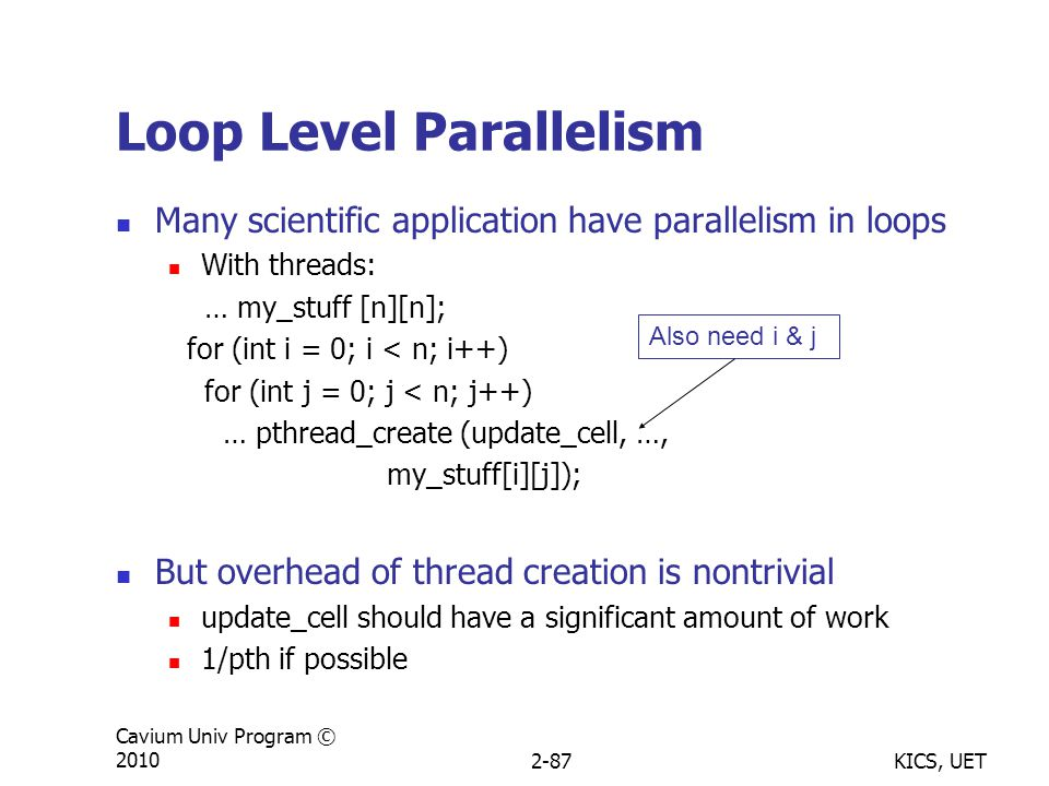 KICS, UET Cavium Univ Program © 20102-87 Loop Level Parallelism Many scientific application have parallelism in loops With threads: … my_stuff [n][n]; for (int i = 0; i < n; i++) for (int j = 0; j < n; j++) … pthread_create (update_cell, …, my_stuff[i][j]); But overhead of thread creation is nontrivial update_cell should have a significant amount of work 1/pth if possible Also need i & j