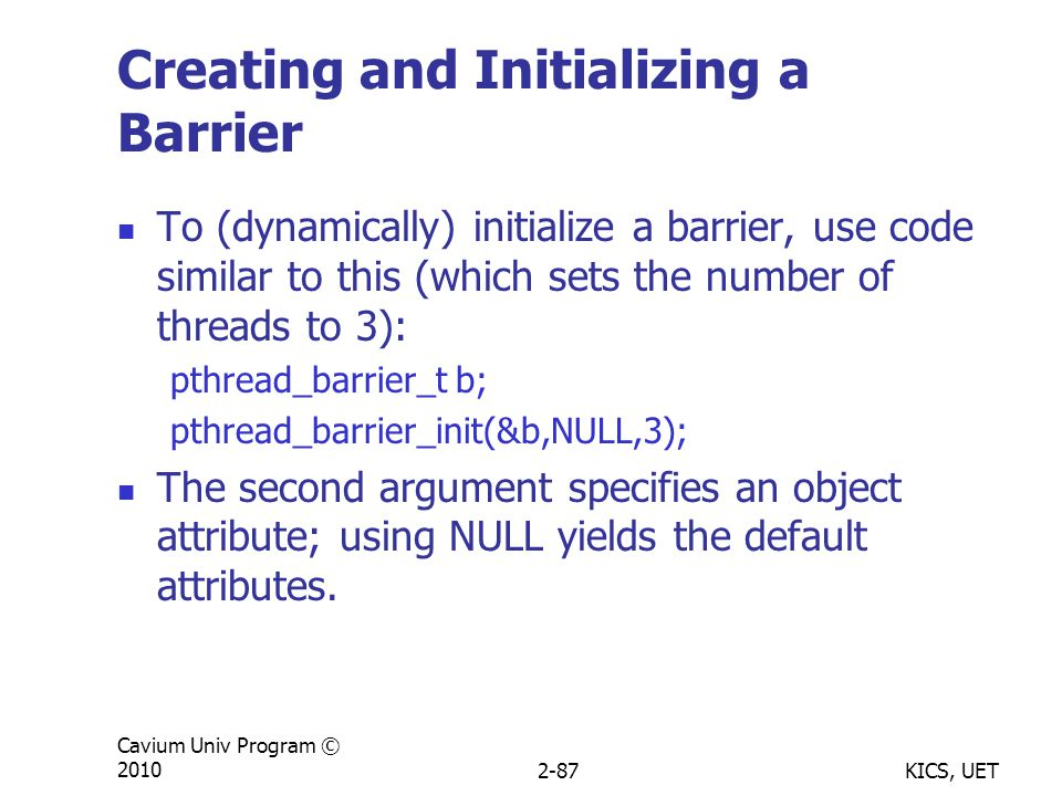 KICS, UET Cavium Univ Program © 20102-87 Creating and Initializing a Barrier To (dynamically) initialize a barrier, use code similar to this (which sets the number of threads to 3): pthread_barrier_t b; pthread_barrier_init(&b,NULL,3); The second argument specifies an object attribute; using NULL yields the default attributes.