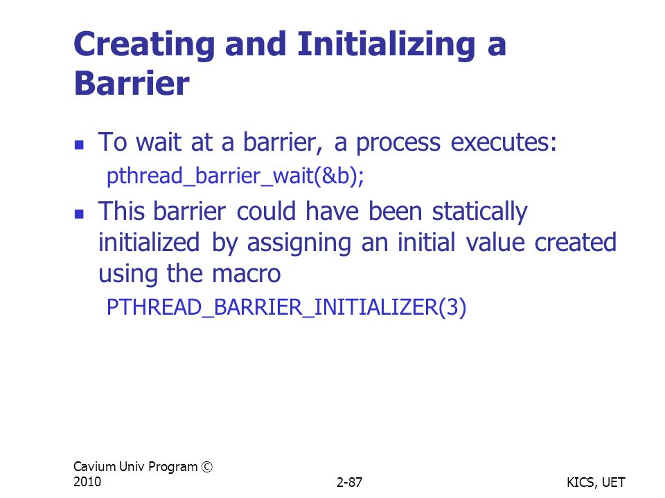 KICS, UET Cavium Univ Program © 20102-87 Creating and Initializing a Barrier To wait at a barrier, a process executes: pthread_barrier_wait(&b); This barrier could have been statically initialized by assigning an initial value created using the macro PTHREAD_BARRIER_INITIALIZER(3)