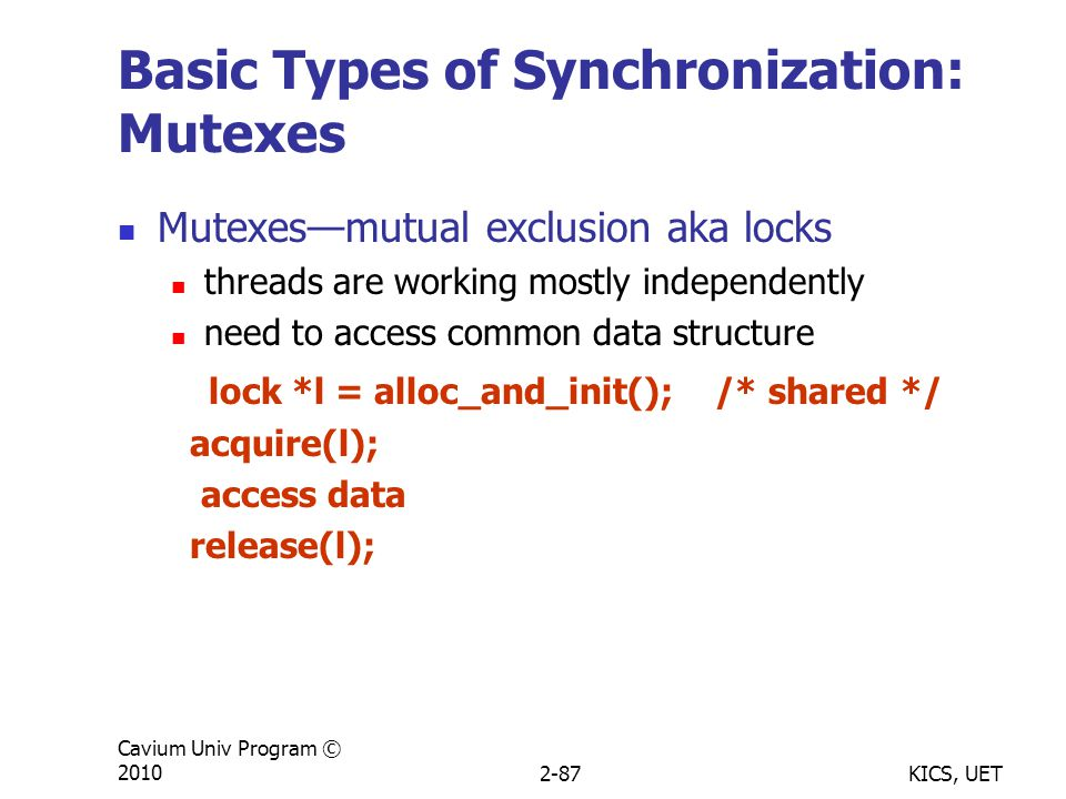 KICS, UET Cavium Univ Program © 20102-87 Basic Types of Synchronization: Mutexes Mutexes—mutual exclusion aka locks threads are working mostly independently need to access common data structure lock *l = alloc_and_init(); /* shared */ acquire(l); access data release(l);