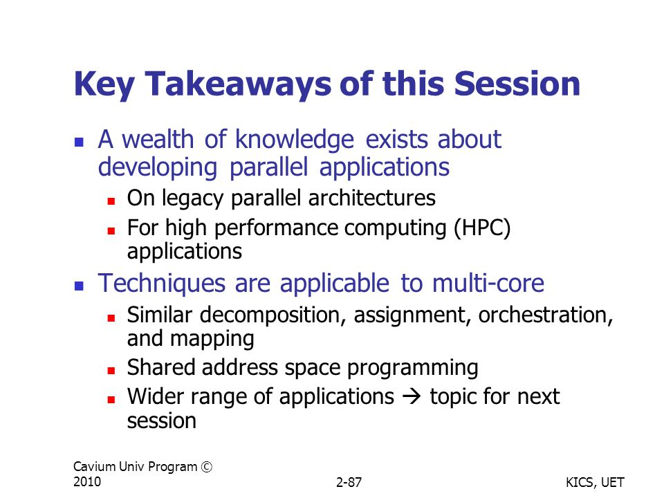 KICS, UET Cavium Univ Program © 20102-87 Key Takeaways of this Session A wealth of knowledge exists about developing parallel applications On legacy parallel architectures For high performance computing (HPC) applications Techniques are applicable to multi-core Similar decomposition, assignment, orchestration, and mapping Shared address space programming Wider range of applications  topic for next session
