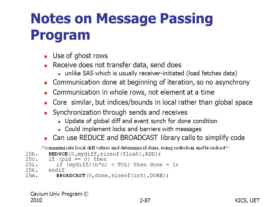 KICS, UET Cavium Univ Program © 20102-87 Notes on Message Passing Program Use of ghost rows Receive does not transfer data, send does unlike SAS which is usually receiver-initiated (load fetches data) Communication done at beginning of iteration, so no asynchrony Communication in whole rows, not element at a time Core similar, but indices/bounds in local rather than global space Synchronization through sends and receives Update of global diff and event synch for done condition Could implement locks and barriers with messages Can use REDUCE and BROADCAST library calls to simplify code