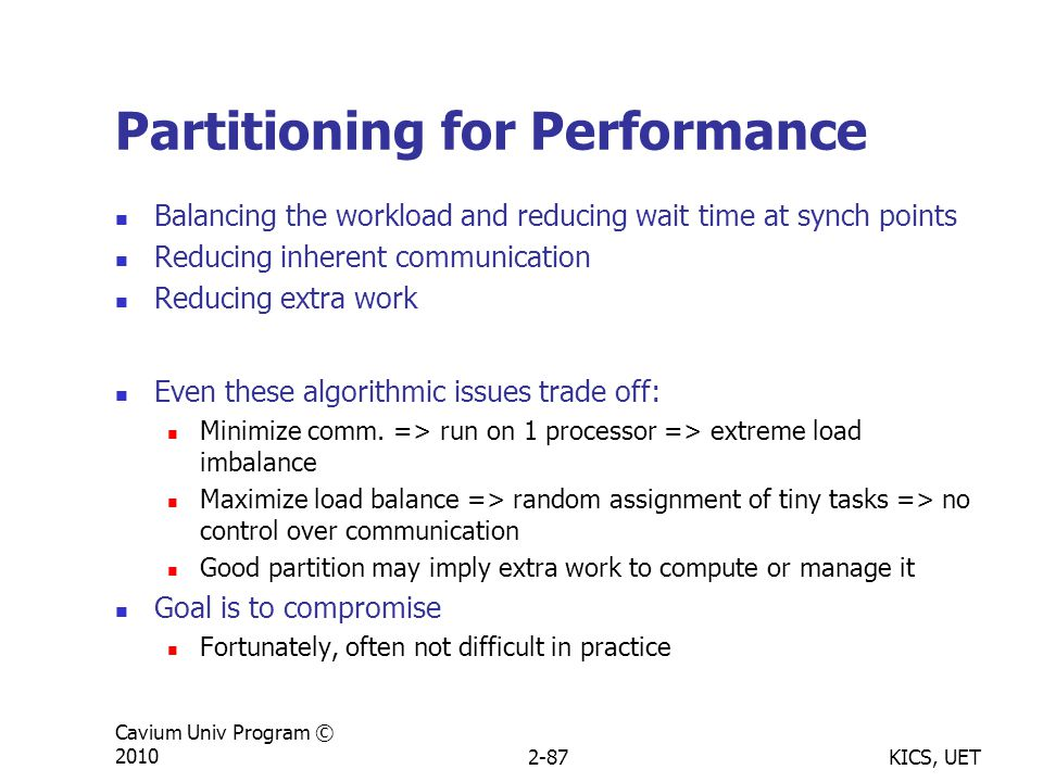 KICS, UET Cavium Univ Program © 20102-87 Partitioning for Performance Balancing the workload and reducing wait time at synch points Reducing inherent communication Reducing extra work Even these algorithmic issues trade off: Minimize comm.