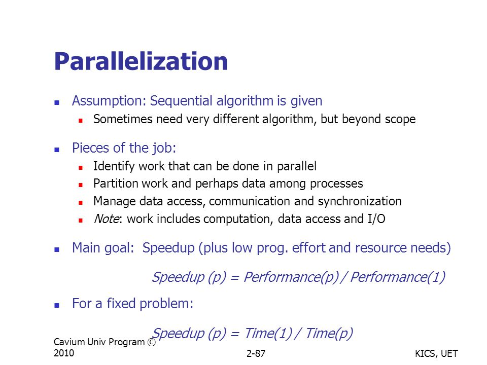 KICS, UET Cavium Univ Program © 20102-87 Parallelization Assumption: Sequential algorithm is given Sometimes need very different algorithm, but beyond scope Pieces of the job: Identify work that can be done in parallel Partition work and perhaps data among processes Manage data access, communication and synchronization Note: work includes computation, data access and I/O Main goal: Speedup (plus low prog.