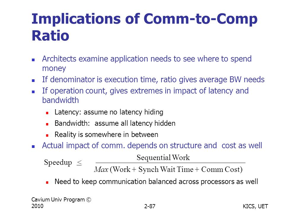 KICS, UET Cavium Univ Program © 20102-87 Implications of Comm-to-Comp Ratio Architects examine application needs to see where to spend money If denominator is execution time, ratio gives average BW needs If operation count, gives extremes in impact of latency and bandwidth Latency: assume no latency hiding Bandwidth: assume all latency hidden Reality is somewhere in between Actual impact of comm.