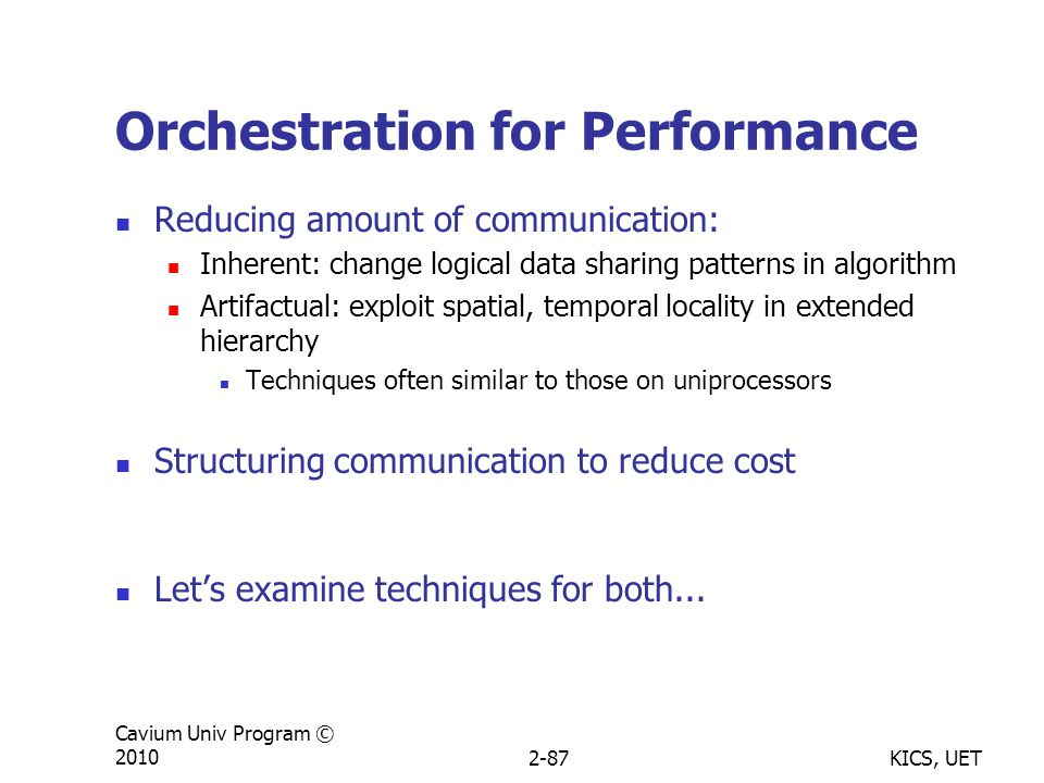 KICS, UET Cavium Univ Program © 20102-87 Orchestration for Performance Reducing amount of communication: Inherent: change logical data sharing patterns in algorithm Artifactual: exploit spatial, temporal locality in extended hierarchy Techniques often similar to those on uniprocessors Structuring communication to reduce cost Let's examine techniques for both...