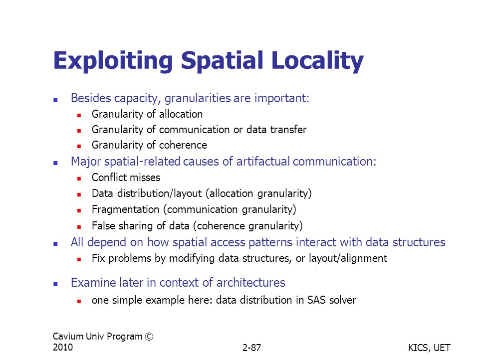 KICS, UET Cavium Univ Program © 20102-87 Exploiting Spatial Locality Besides capacity, granularities are important: Granularity of allocation Granularity of communication or data transfer Granularity of coherence Major spatial-related causes of artifactual communication: Conflict misses Data distribution/layout (allocation granularity) Fragmentation (communication granularity) False sharing of data (coherence granularity) All depend on how spatial access patterns interact with data structures Fix problems by modifying data structures, or layout/alignment Examine later in context of architectures one simple example here: data distribution in SAS solver