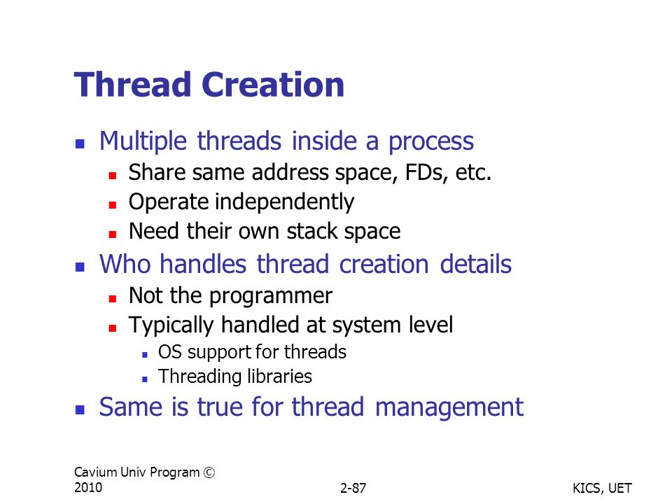 KICS, UET Cavium Univ Program © 20102-87 Thread Creation Multiple threads inside a process Share same address space, FDs, etc.
