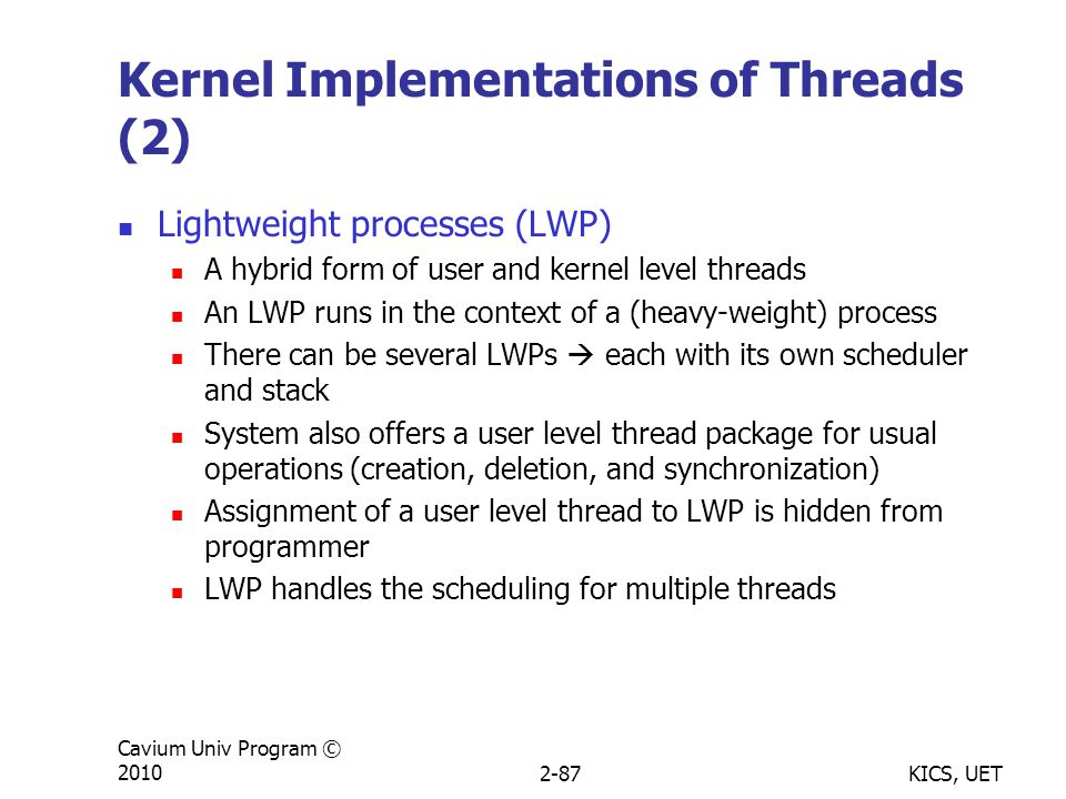 KICS, UET Cavium Univ Program © 20102-87 Kernel Implementations of Threads (2) Lightweight processes (LWP) A hybrid form of user and kernel level threads An LWP runs in the context of a (heavy-weight) process There can be several LWPs  each with its own scheduler and stack System also offers a user level thread package for usual operations (creation, deletion, and synchronization) Assignment of a user level thread to LWP is hidden from programmer LWP handles the scheduling for multiple threads