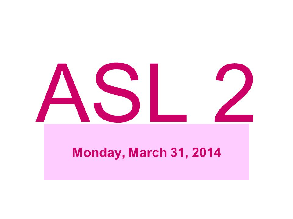 ASL 2 Monday, March 31, 2014