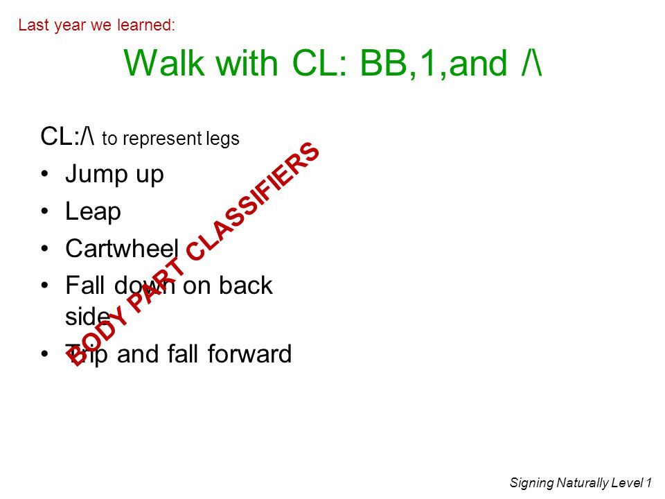 Walk with CL: BB,1,and /\ CL:/\ to represent legs Jump up Leap Cartwheel Fall down on back side Trip and fall forward Signing Naturally Level 1 Last year we learned: BODY PART CLASSIFIERS