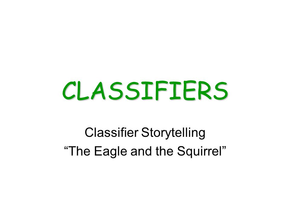 CLASSIFIERS Classifier Storytelling The Eagle and the Squirrel
