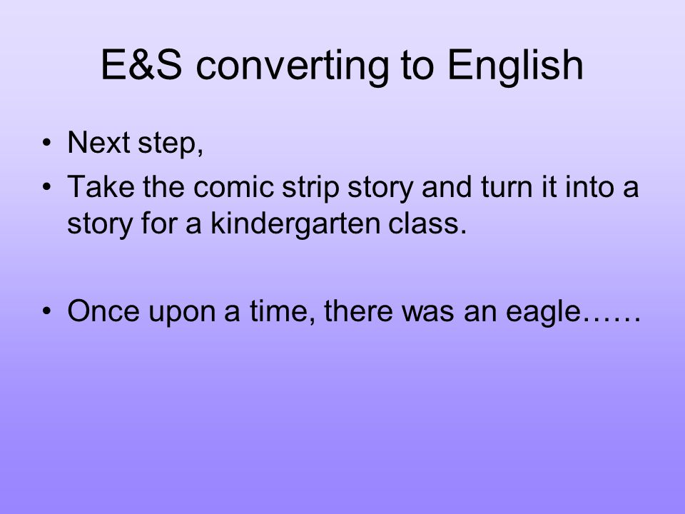 E&S converting to English Next step, Take the comic strip story and turn it into a story for a kindergarten class.