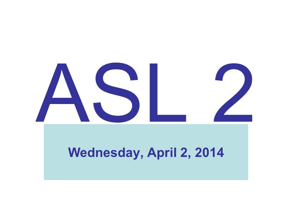 ASL 2 Wednesday, April 2, 2014