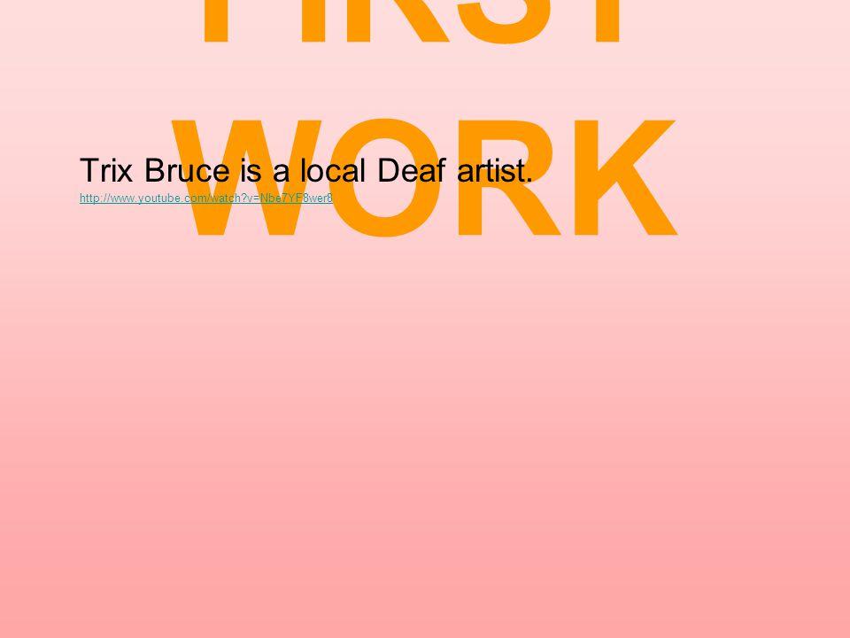 FIRST WORK Trix Bruce is a local Deaf artist. http://www.youtube.com/watch?v=Nbe7YF8wer8