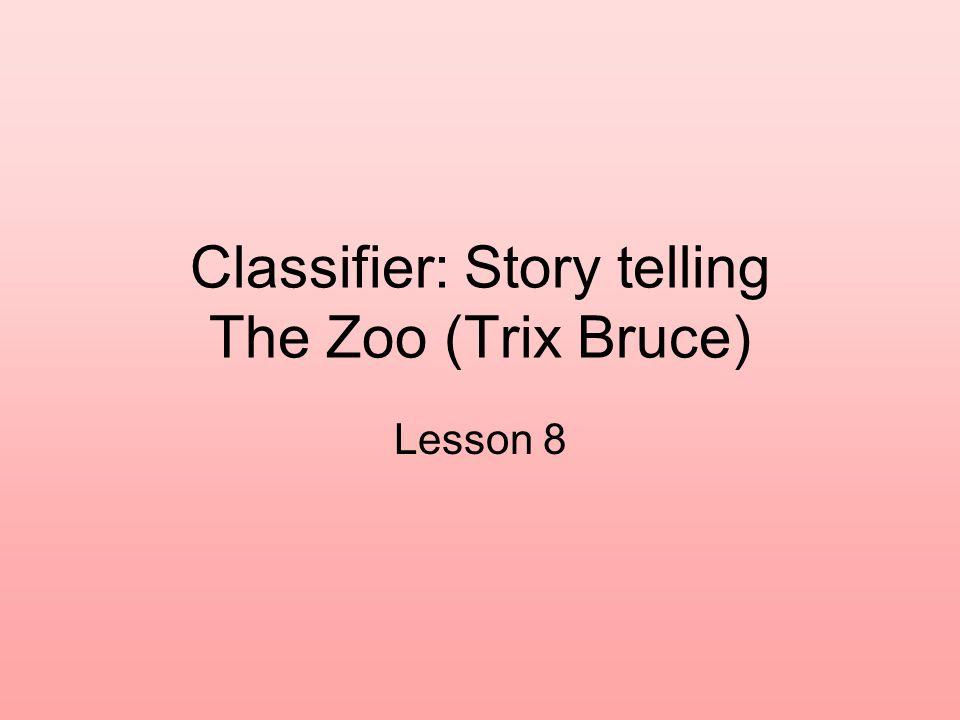 Classifier: Story telling The Zoo (Trix Bruce) Lesson 8
