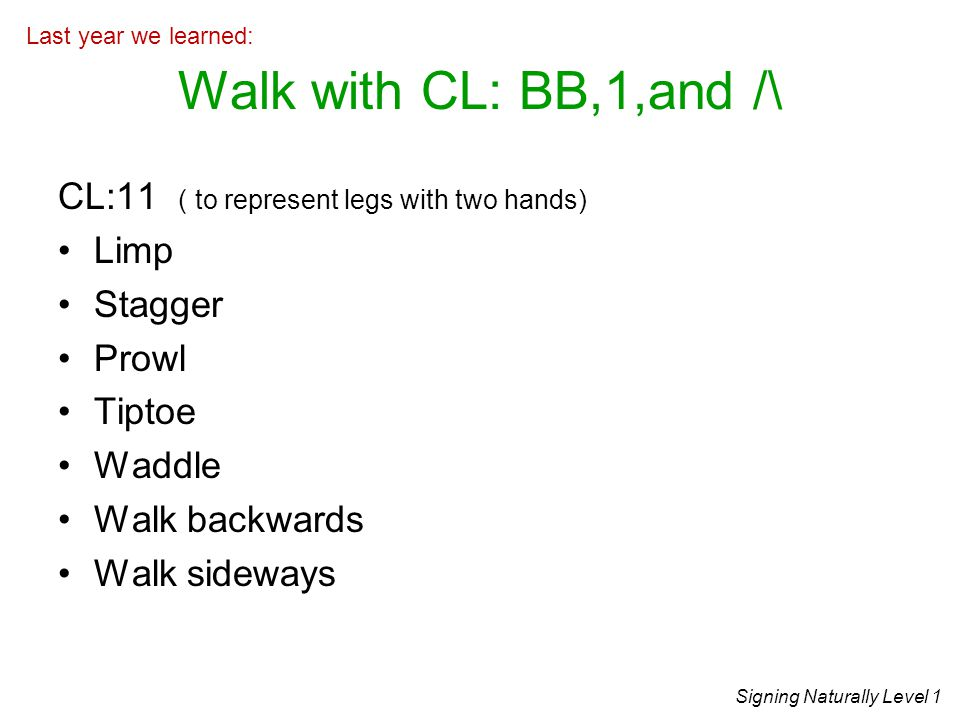 Walk with CL: BB,1,and /\ CL:11 ( to represent legs with two hands) Limp Stagger Prowl Tiptoe Waddle Walk backwards Walk sideways Signing Naturally Level 1 Last year we learned: