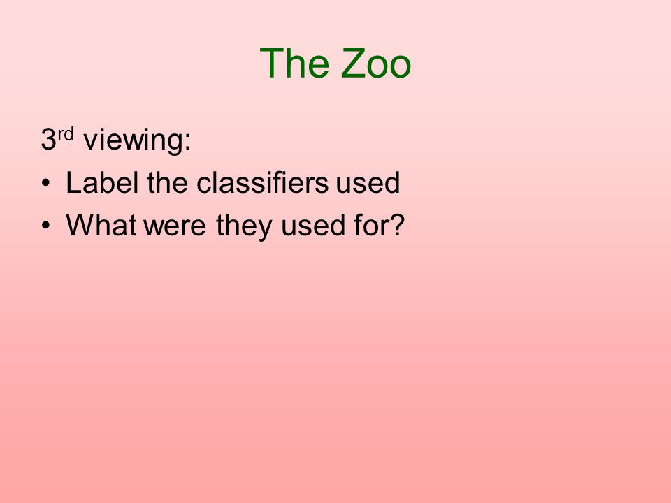 The Zoo 3 rd viewing: Label the classifiers used What were they used for?