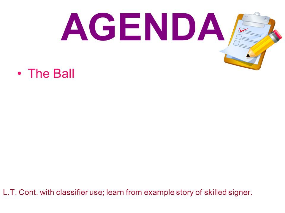 AGENDA The Ball L.T. Cont. with classifier use; learn from example story of skilled signer.