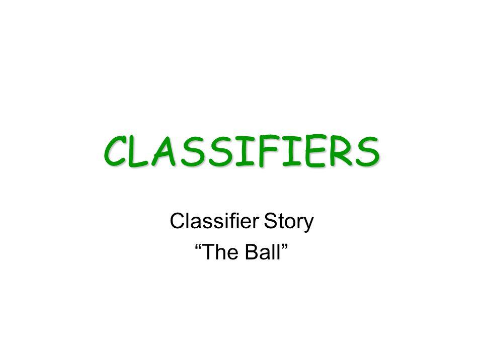 CLASSIFIERS Classifier Story The Ball