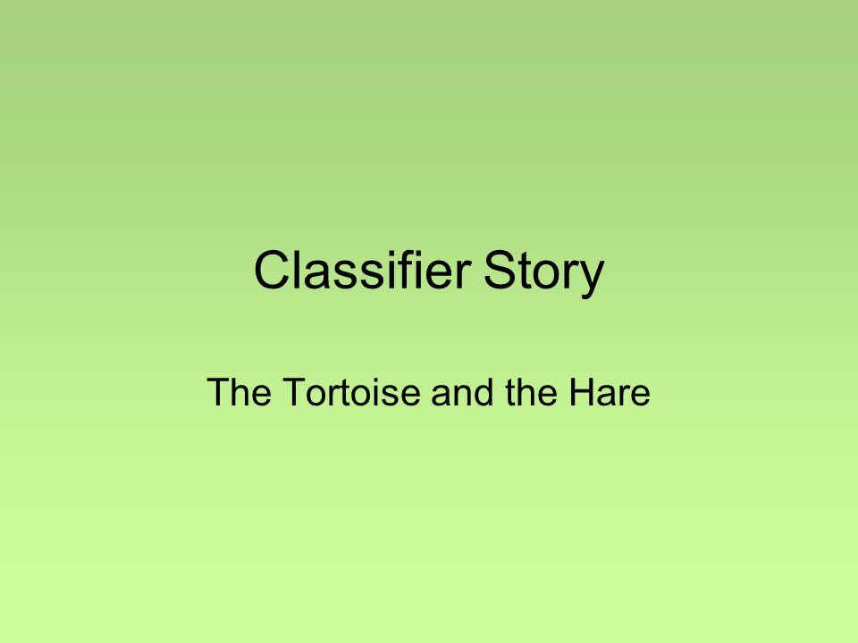 Classifier Story The Tortoise and the Hare
