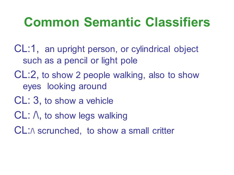 Common Semantic Classifiers CL:1, an upright person, or cylindrical object such as a pencil or light pole CL:2, to show 2 people walking, also to show eyes looking around CL: 3, to show a vehicle CL: /\, to show legs walking CL: /\ scrunched, to show a small critter