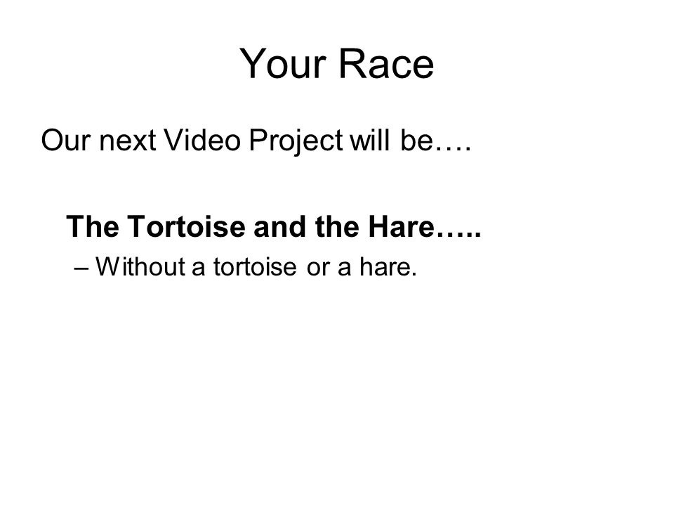 Your Race Our next Video Project will be….The Tortoise and the Hare…..