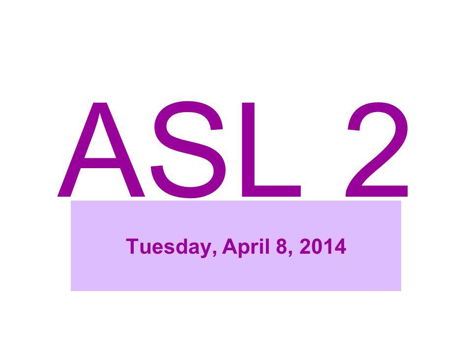 ASL 2 Tuesday, April 8, 2014