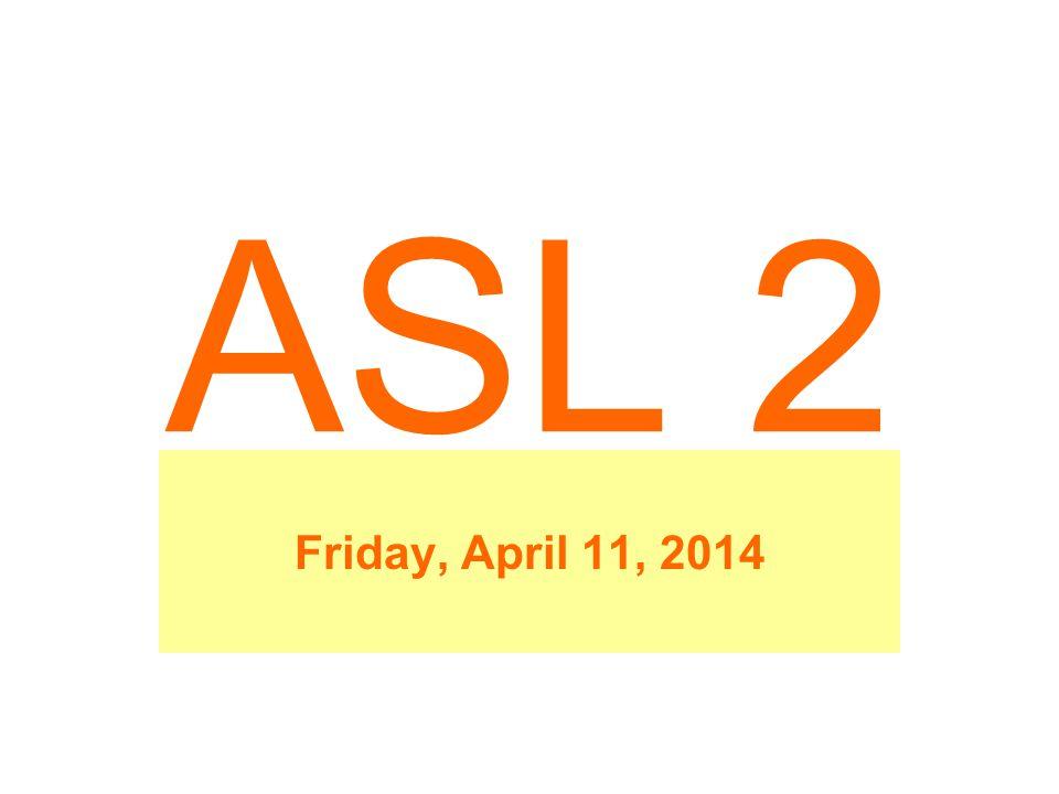 ASL 2 Friday, April 11, 2014