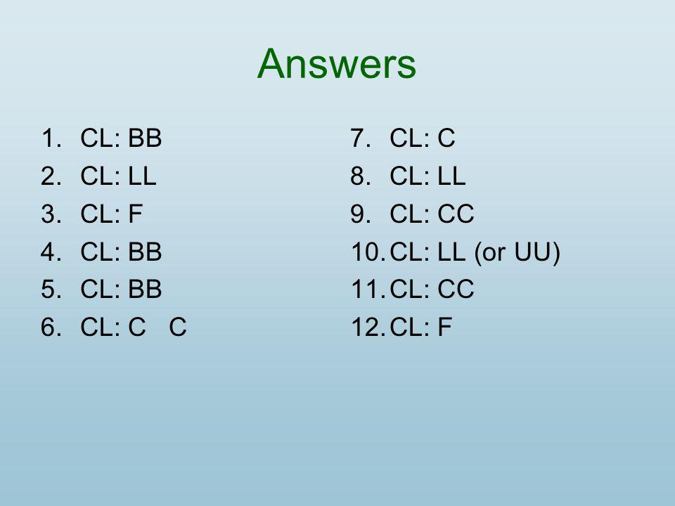 Answers 1.CL: BB 2.CL: LL 3.CL: F 4.CL: BB 5.CL: BB 6.CL: C C 7.CL: C 8.CL: LL 9.CL: CC 10.CL: LL (or UU) 11.CL: CC 12.CL: F