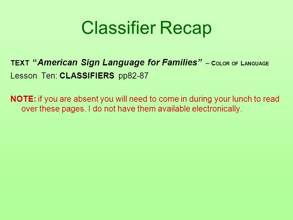 Classifier Recap TEXT American Sign Language for Families – C OLOR OF L ANGUAGE Lesson Ten: CLASSIFIERS pp82-87 NOTE: if you are absent you will need to come in during your lunch to read over these pages.