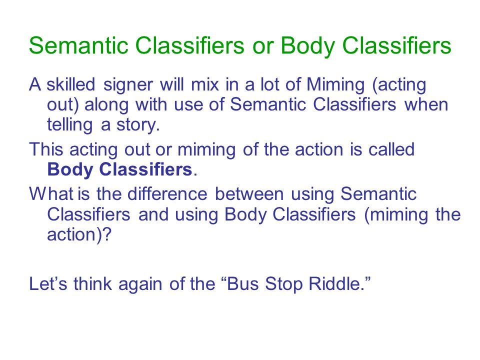 Semantic Classifiers or Body Classifiers A skilled signer will mix in a lot of Miming (acting out) along with use of Semantic Classifiers when telling a story.