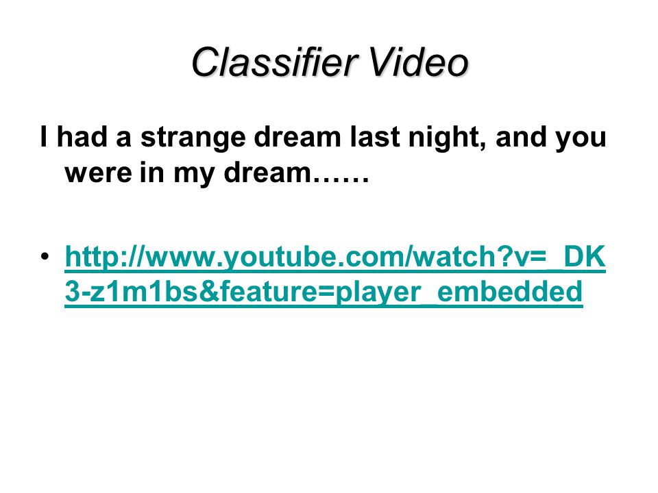 Classifier Video I had a strange dream last night, and you were in my dream…… http://www.youtube.com/watch?v=_DK 3-z1m1bs&feature=player_embeddedhttp://www.youtube.com/watch?v=_DK 3-z1m1bs&feature=player_embedded