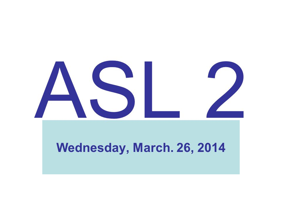 ASL 2 Wednesday, March. 26, 2014