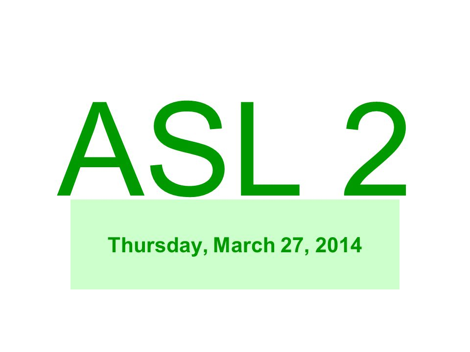 ASL 2 Thursday, March 27, 2014