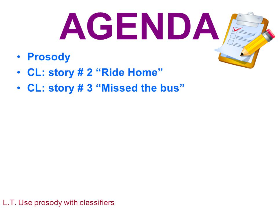 AGENDA Prosody CL: story # 2 Ride Home CL: story # 3 Missed the bus L.T.