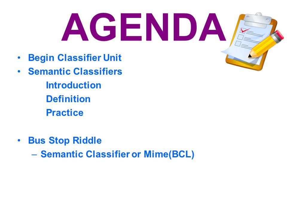 AGENDA Begin Classifier Unit Semantic Classifiers Introduction Definition Practice Bus Stop Riddle –Semantic Classifier or Mime(BCL) L.T.