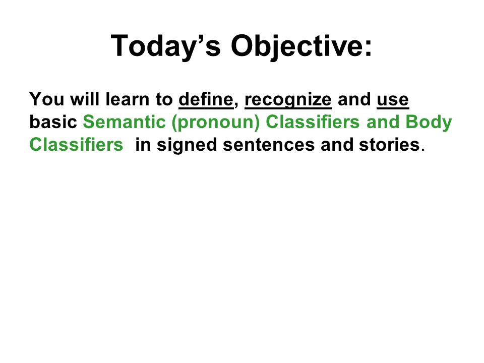 Today's Objective: You will learn to define, recognize and use basic Semantic (pronoun) Classifiers and Body Classifiers in signed sentences and stories.