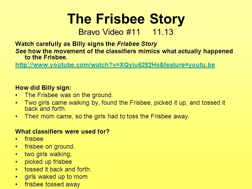 The Frisbee Story Bravo Video #11 11.13 Watch carefully as Billy signs the Frisbee Story See how the movement of the classifiers mimics what actually happened to the Frisbee.