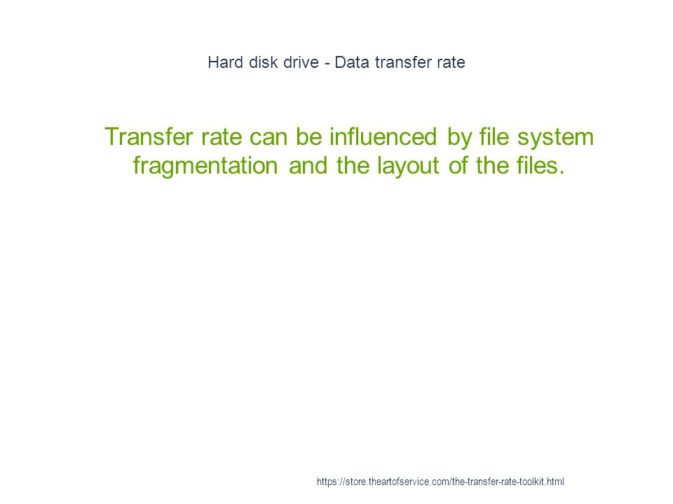 Hard disk drive - Data transfer rate 1 Transfer rate can be influenced by file system fragmentation and the layout of the files.